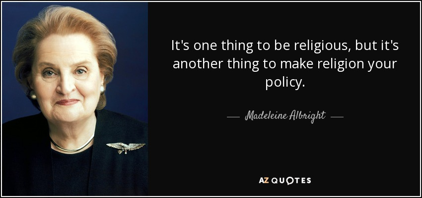 It's one thing to be religious, but it's another thing to make religion your policy. - Madeleine Albright