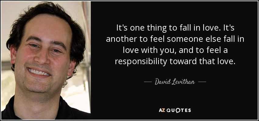 It's one thing to fall in love. It's another to feel someone else fall in love with you, and to feel a responsibility toward that love. - David Levithan