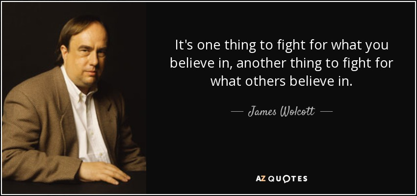 It's one thing to fight for what you believe in, another thing to fight for what others believe in. - James Wolcott