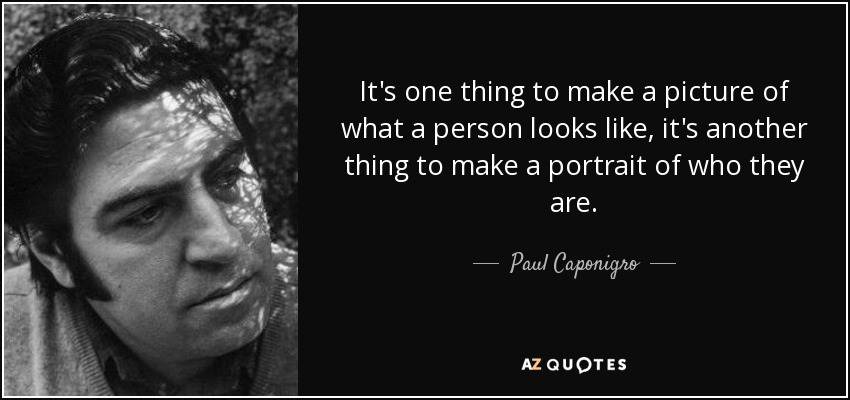 It's one thing to make a picture of what a person looks like, it's another thing to make a portrait of who they are. - Paul Caponigro