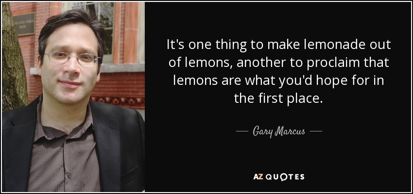 It's one thing to make lemonade out of lemons, another to proclaim that lemons are what you'd hope for in the first place. - Gary Marcus