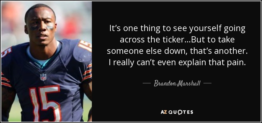 It's one thing to see yourself going across the ticker…But to take someone else down, that's another. I really can't even explain that pain. - Brandon Marshall