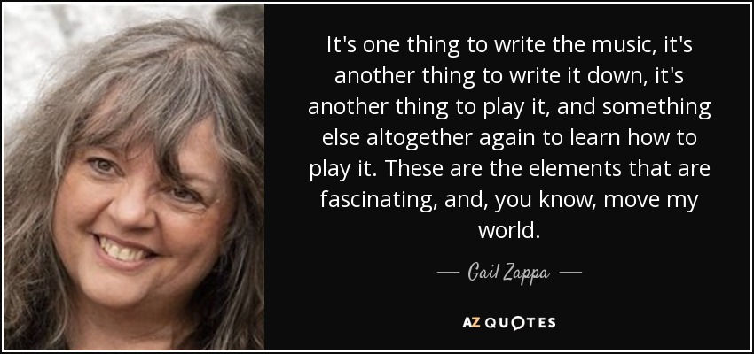 It's one thing to write the music, it's another thing to write it down, it's another thing to play it, and something else altogether again to learn how to play it. These are the elements that are fascinating, and, you know, move my world. - Gail Zappa