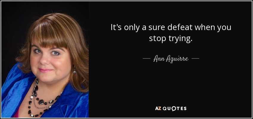 It's only a sure defeat when you stop trying. - Ann Aguirre