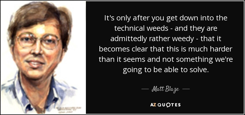 It's only after you get down into the technical weeds - and they are admittedly rather weedy - that it becomes clear that this is much harder than it seems and not something we're going to be able to solve. - Matt Blaze