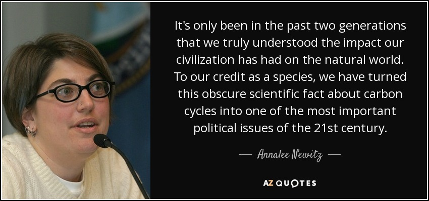 It's only been in the past two generations that we truly understood the impact our civilization has had on the natural world. To our credit as a species, we have turned this obscure scientific fact about carbon cycles into one of the most important political issues of the 21st century. - Annalee Newitz