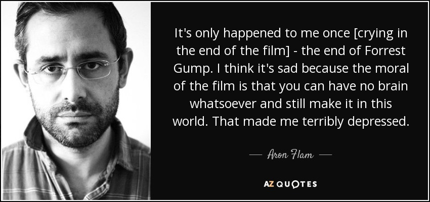 It's only happened to me once [crying in the end of the film] - the end of Forrest Gump. I think it's sad because the moral of the film is that you can have no brain whatsoever and still make it in this world. That made me terribly depressed. - Aron Flam