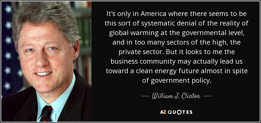 It's only in America where there seems to be this sort of systematic denial of the reality of global warming at the governmental level, and in too many sectors of the high, the private sector. But it looks to me the business community may actually lead us toward a clean energy future almost in spite of government policy. - William J. Clinton