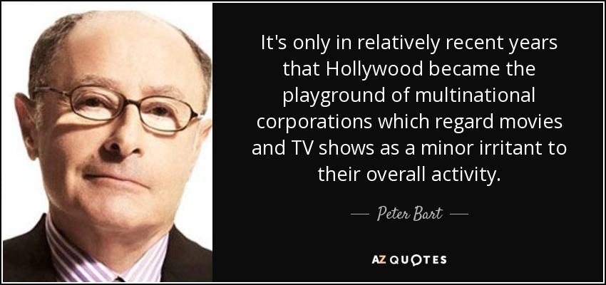It's only in relatively recent years that Hollywood became the playground of multinational corporations which regard movies and TV shows as a minor irritant to their overall activity. - Peter Bart