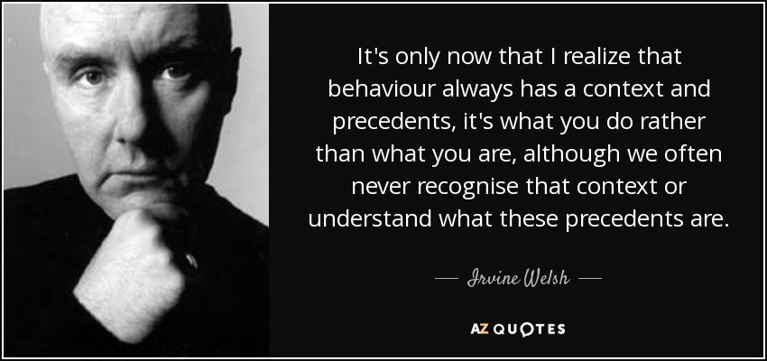 It's only now that I realize that behaviour always has a context and precedents, it's what you do rather than what you are, although we often never recognise that context or understand what these precedents are. - Irvine Welsh