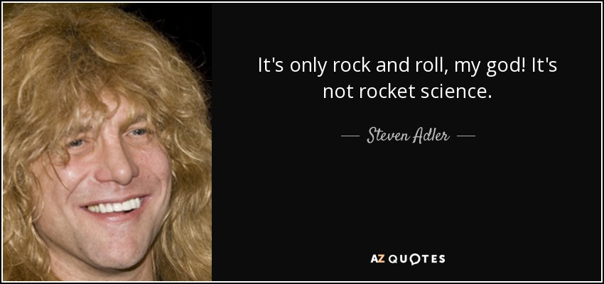 It's only rock and roll, my god! It's not rocket science. - Steven Adler