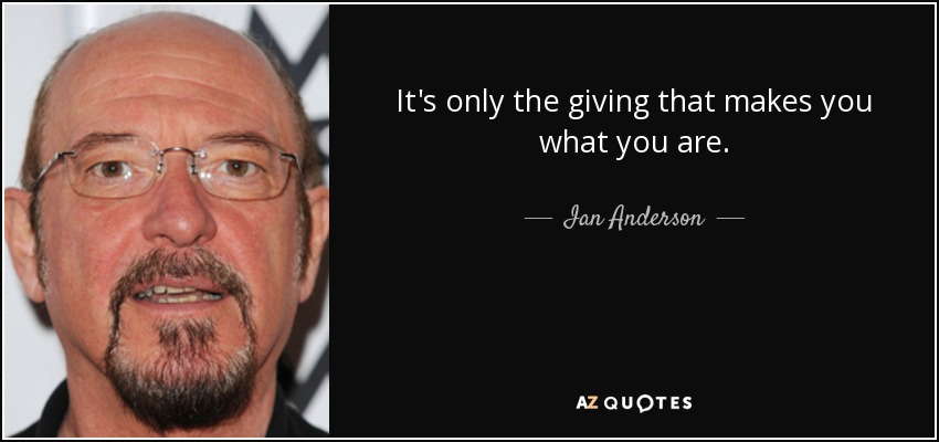 It's only the giving that makes you what you are. - Ian Anderson