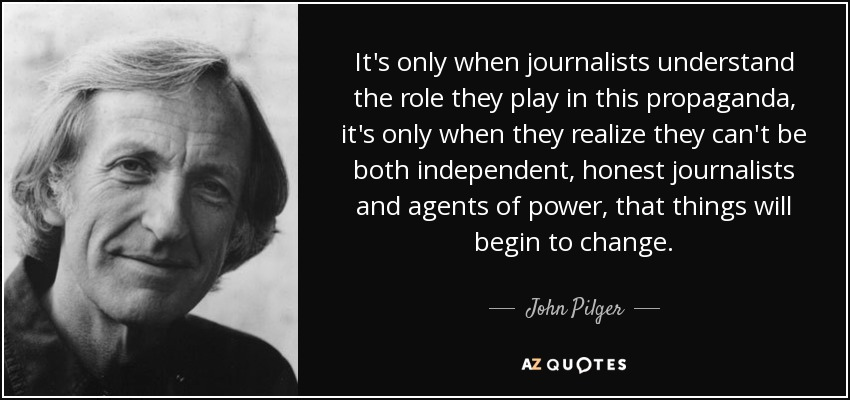 It's only when journalists understand the role they play in this propaganda, it's only when they realize they can't be both independent, honest journalists and agents of power, that things will begin to change. - John Pilger