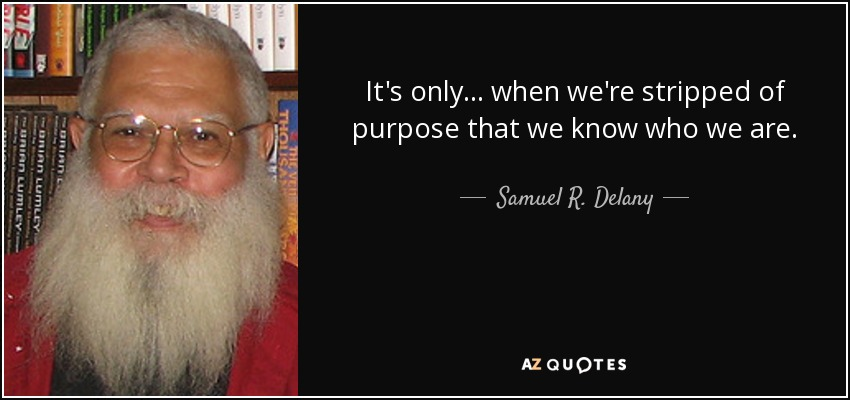 It's only ... when we're stripped of purpose that we know who we are. - Samuel R. Delany