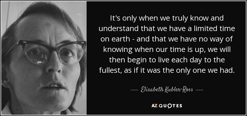 It's only when we truly know and understand that we have a limited time on earth - and that we have no way of knowing when our time is up, we will then begin to live each day to the fullest, as if it was the only one we had. - Elisabeth Kubler-Ross