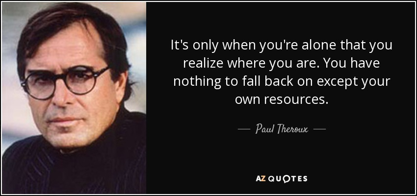 It's only when you're alone that you realize where you are. You have nothing to fall back on except your own resources. - Paul Theroux
