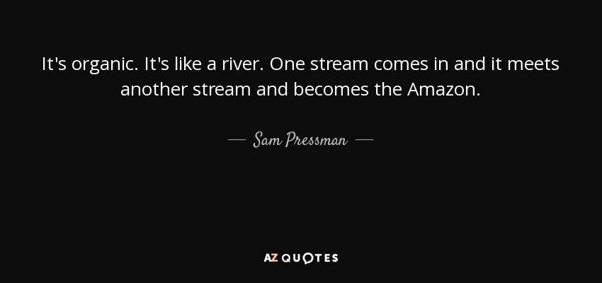It's organic. It's like a river. One stream comes in and it meets another stream and becomes the Amazon. - Sam Pressman