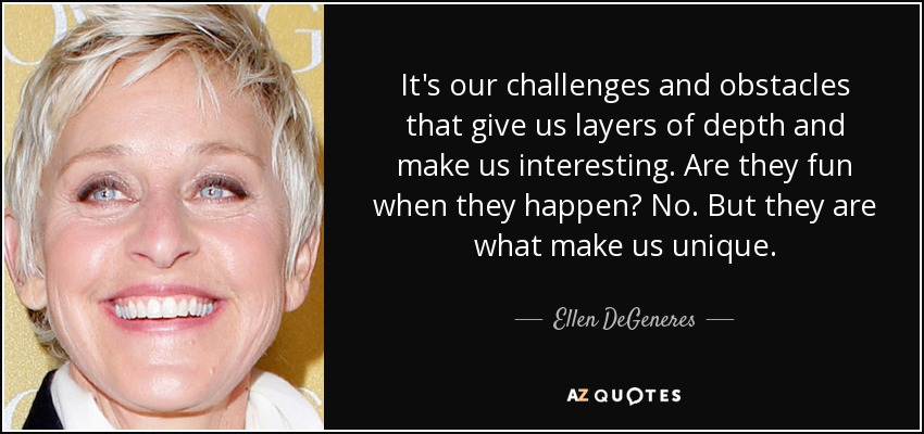 It's our challenges and obstacles that give us layers of depth and make us interesting. Are they fun when they happen? No. But they are what make us unique. - Ellen DeGeneres