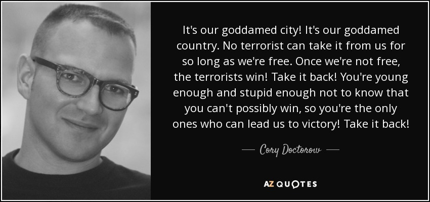 It's our goddamed city! It's our goddamed country. No terrorist can take it from us for so long as we're free. Once we're not free, the terrorists win! Take it back! You're young enough and stupid enough not to know that you can't possibly win, so you're the only ones who can lead us to victory! Take it back! - Cory Doctorow