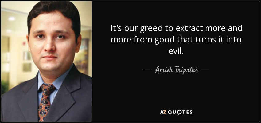 It's our greed to extract more and more from good that turns it into evil. - Amish Tripathi