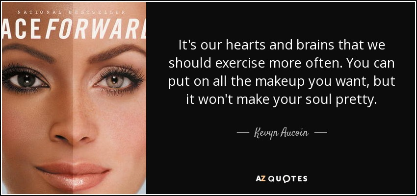 It's our hearts and brains that we should exercise more often. You can put on all the makeup you want, but it won't make your soul pretty. - Kevyn Aucoin