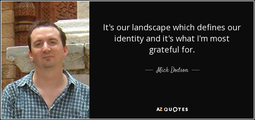 It's our landscape which defines our identity and it's what I'm most grateful for. - Mick Dodson