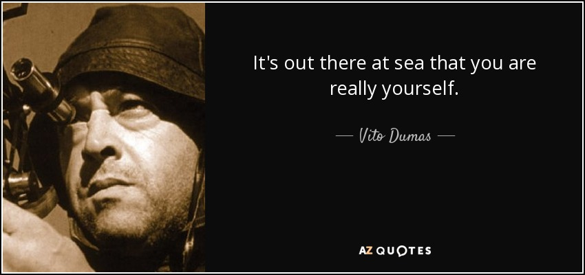 It's out there at sea that you are really yourself. - Vito Dumas