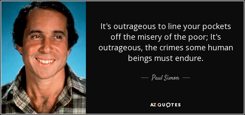 It's outrageous to line your pockets off the misery of the poor; It's outrageous, the crimes some human beings must endure. - Paul Simon