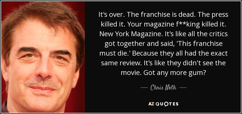 It's over. The franchise is dead. The press killed it. Your magazine f**king killed it. New York Magazine. It's like all the critics got together and said, 'This franchise must die.' Because they all had the exact same review. It's like they didn't see the movie. Got any more gum? - Chris Noth