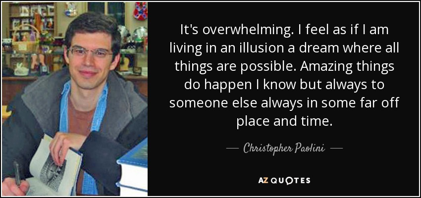 It's overwhelming. I feel as if I am living in an illusion a dream where all things are possible. Amazing things do happen I know but always to someone else always in some far off place and time. - Christopher Paolini