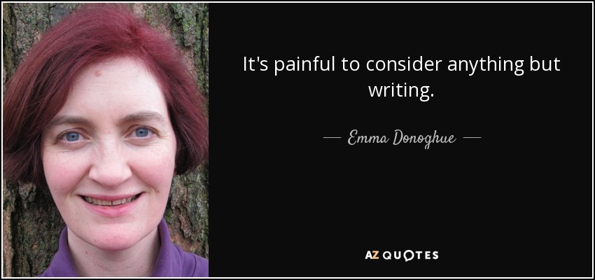 It's painful to consider anything but writing. - Emma Donoghue