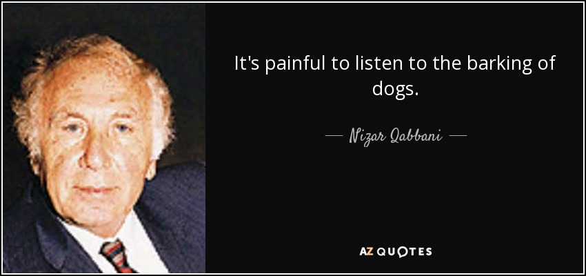 It's painful to listen to the barking of dogs. - Nizar Qabbani