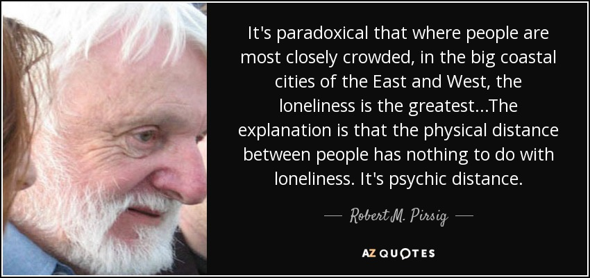 It's paradoxical that where people are most closely crowded, in the big coastal cities of the East and West, the loneliness is the greatest...The explanation is that the physical distance between people has nothing to do with loneliness. It's psychic distance. - Robert M. Pirsig