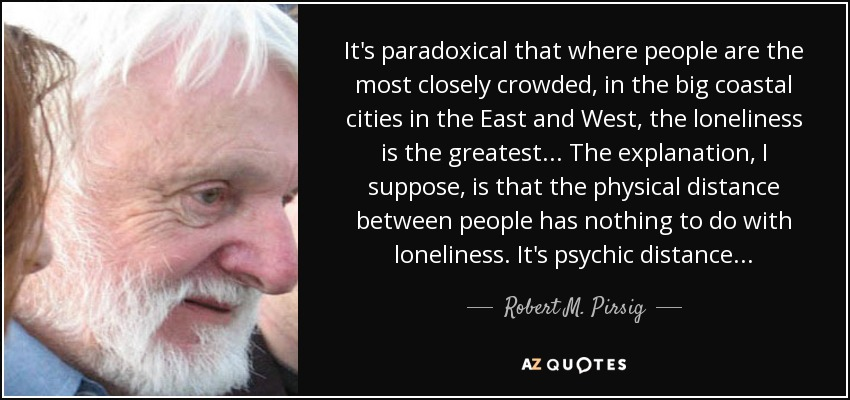It's paradoxical that where people are the most closely crowded, in the big coastal cities in the East and West, the loneliness is the greatest... The explanation, I suppose, is that the physical distance between people has nothing to do with loneliness. It's psychic distance... - Robert M. Pirsig