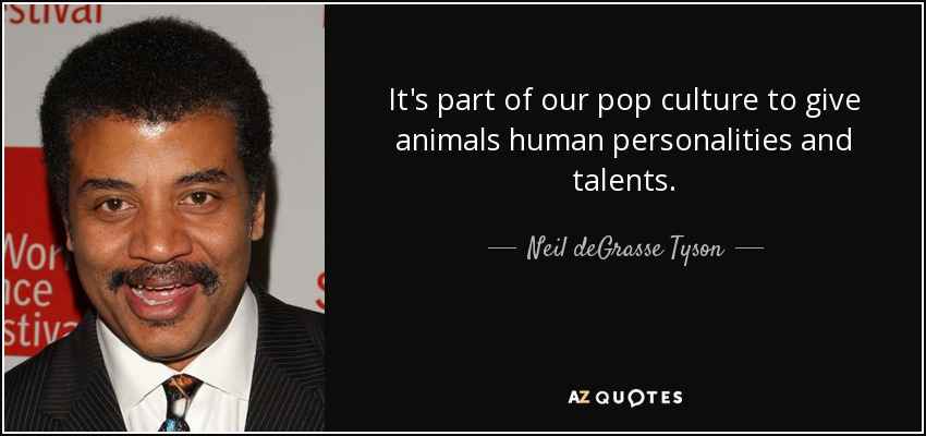 It's part of our pop culture to give animals human personalities and talents. - Neil deGrasse Tyson