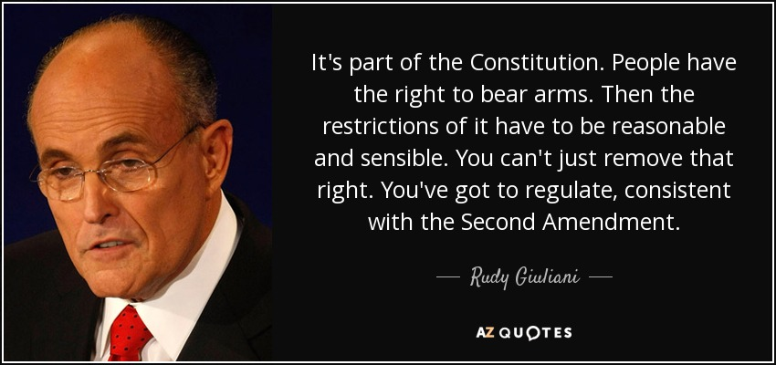 It's part of the Constitution. People have the right to bear arms. Then the restrictions of it have to be reasonable and sensible. You can't just remove that right. You've got to regulate, consistent with the Second Amendment. - Rudy Giuliani