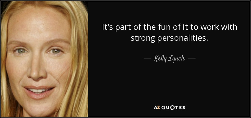 It's part of the fun of it to work with strong personalities. - Kelly Lynch