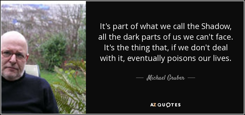 It's part of what we call the Shadow, all the dark parts of us we can't face. It's the thing that, if we don't deal with it, eventually poisons our lives. - Michael Gruber