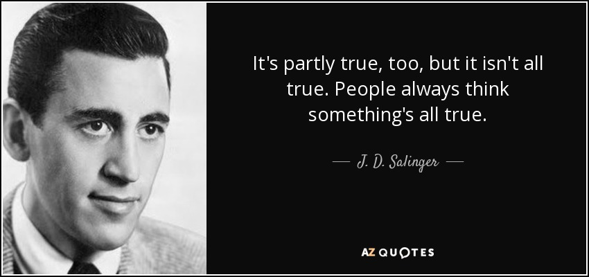 It's partly true, too, but it isn't all true. People always think something's all true. - J. D. Salinger