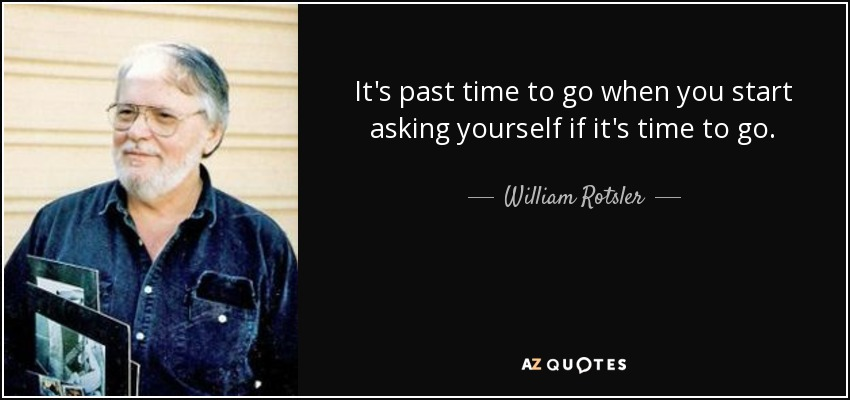 It's past time to go when you start asking yourself if it's time to go. - William Rotsler