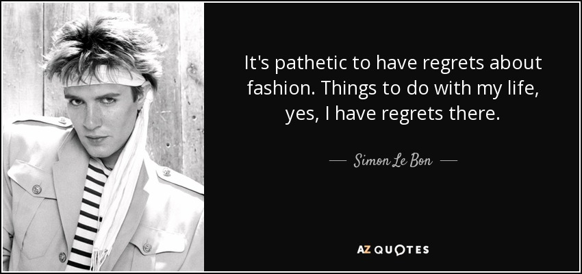 It's pathetic to have regrets about fashion. Things to do with my life, yes, I have regrets there. - Simon Le Bon