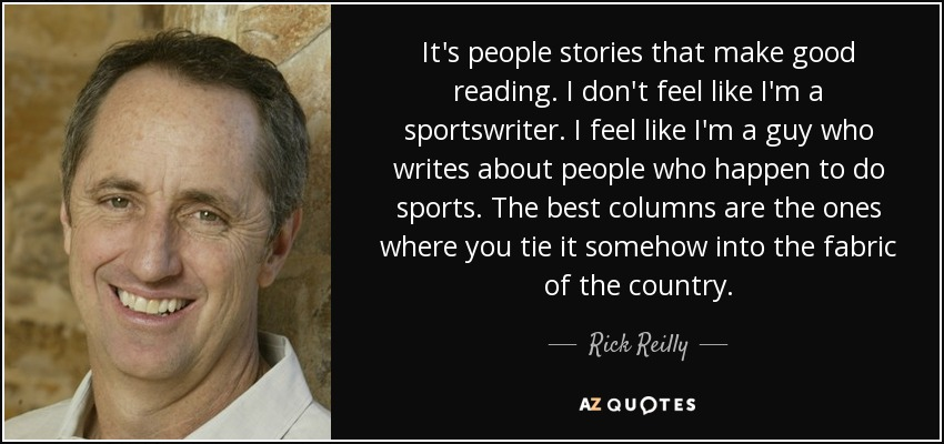 It's people stories that make good reading. I don't feel like I'm a sportswriter. I feel like I'm a guy who writes about people who happen to do sports. The best columns are the ones where you tie it somehow into the fabric of the country. - Rick Reilly