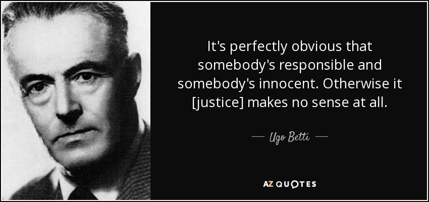 It's perfectly obvious that somebody's responsible and somebody's innocent. Otherwise it [justice] makes no sense at all. - Ugo Betti