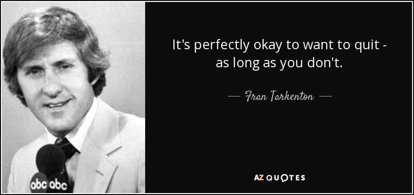 It's perfectly okay to want to quit - as long as you don't. - Fran Tarkenton