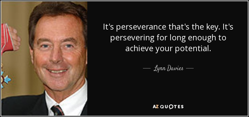 It's perseverance that's the key. It's persevering for long enough to achieve your potential. - Lynn Davies