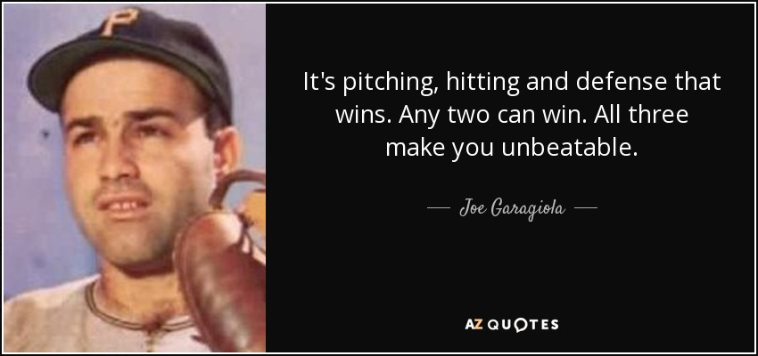 It's pitching, hitting and defense that wins. Any two can win. All three make you unbeatable. - Joe Garagiola