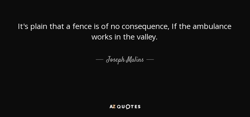It's plain that a fence is of no consequence, If the ambulance works in the valley. - Joseph Malins