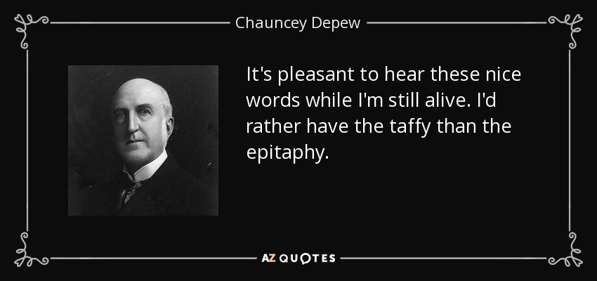 It's pleasant to hear these nice words while I'm still alive. I'd rather have the taffy than the epitaphy. - Chauncey Depew