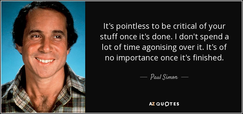 It's pointless to be critical of your stuff once it's done. I don't spend a lot of time agonising over it. It's of no importance once it's finished. - Paul Simon