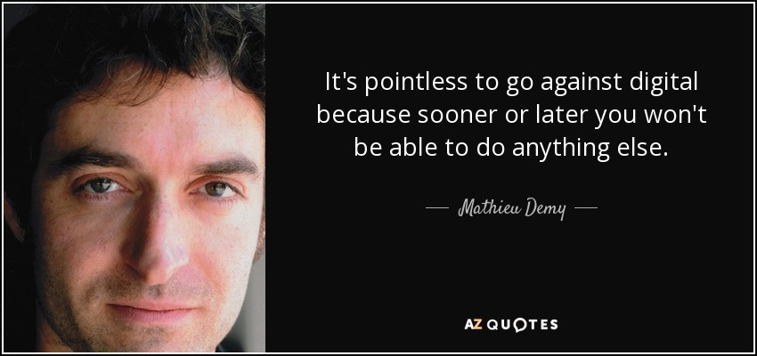 It's pointless to go against digital because sooner or later you won't be able to do anything else. - Mathieu Demy